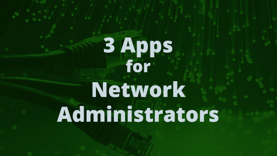3 Apps for Network Administrators and HelpDesk Professionals