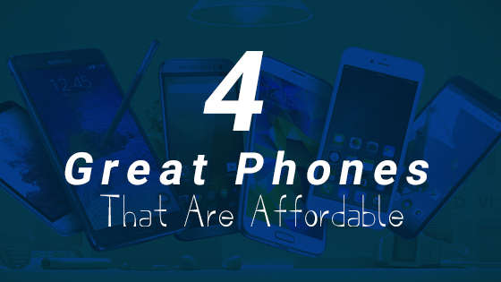 4 Great Phones That Are Affordable