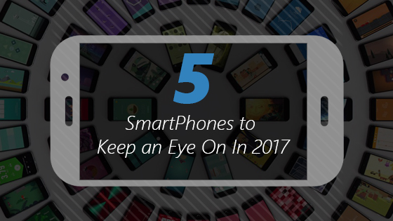 5 Smartphones to Keep an Eye On In 2017