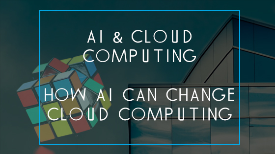 AI & cloud computing - How AI can change cloud computing