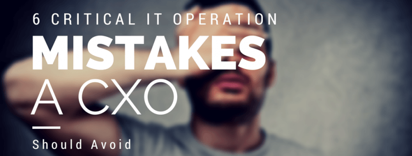 6 Critical IT Operation Mistakes A CXO Should Avoid