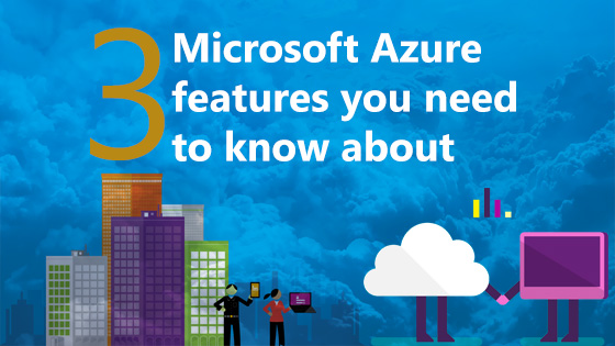 3 Azure features you need to know about
