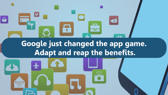 Google just changed the app game. adapt and recap the benefits.