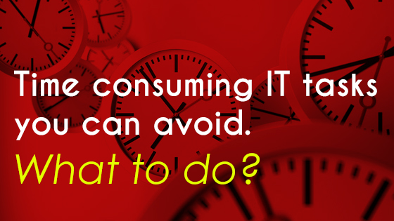 Time consuming IT tasks you can avoid. What to do