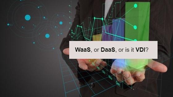 Waas, DaaS or VDI